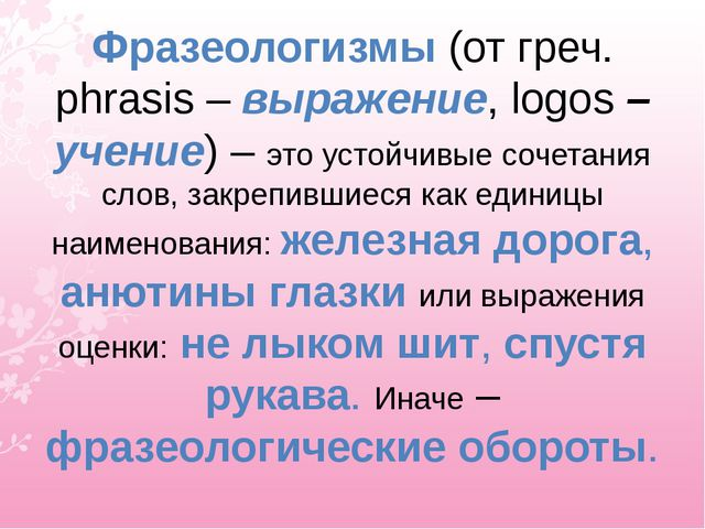 Фразеологизмы (от греч. phrasis – выражение, logos – учение) – это устойчивые...