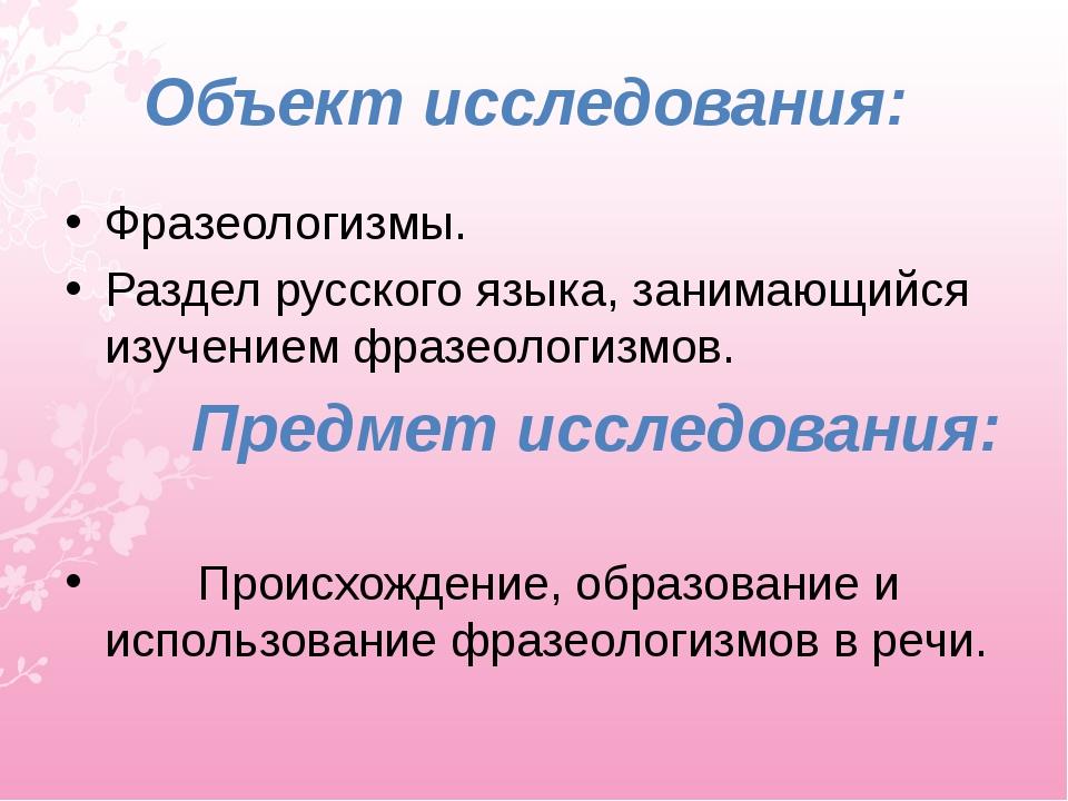 Объект исследования: Фразеологизмы. Раздел русского языка, занимающийся изуч...