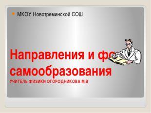 Направления и формы самообразования УЧИТЕЛЬ ФИЗИКИ ОГОРОДНИКОВА М.В МКОУ Ново