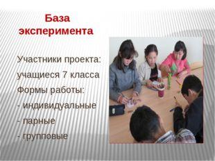 База эксперимента Участники проекта: учащиеся 7 класса Формы работы: - индиви