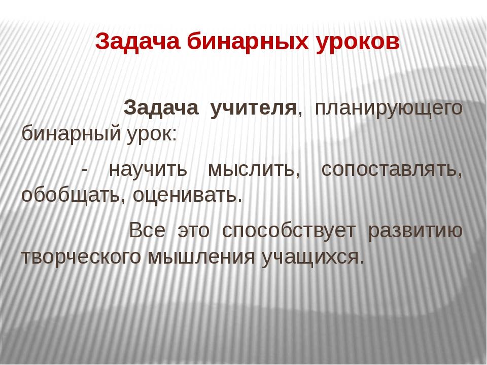 Задача бинарных уроков Задача учителя, планирующего бинарный урок: - научить...