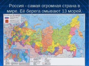 Россия - самая огромная страна в мире. Её берега омывают 13 морей.