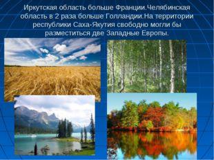 Иркутская область больше Франции.Челябинская область в 2 раза больше Голланди