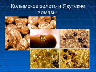 Колымское золото и Якутские алмазы.