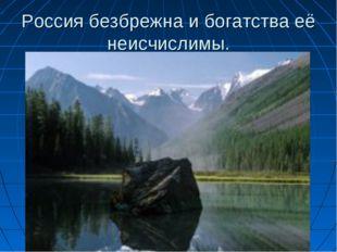 Россия безбрежна и богатства её неисчислимы.