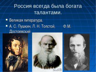 Россия всегда была богата талантами. Великая литература. А. С. Пушкин, Л. Н.