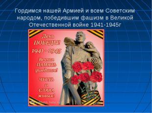 Гордимся нашей Армией и всем Советским народом, победившим фашизм в Великой О