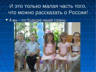И это только малая часть того, что можно рассказать о России! А мы – это буду