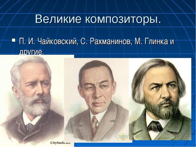Великие композиторы. П. И. Чайковский, С. Рахманинов, М. Глинка и другие.
