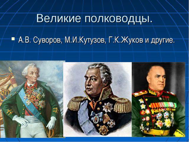 Великие полководцы. А.В. Суворов, М.И.Кутузов, Г.К.Жуков и другие.