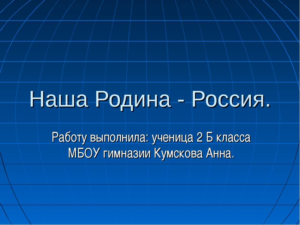 Наша Родина - Россия. Работу выполнила: ученица 2 Б класса МБОУ гимназии Кумс...