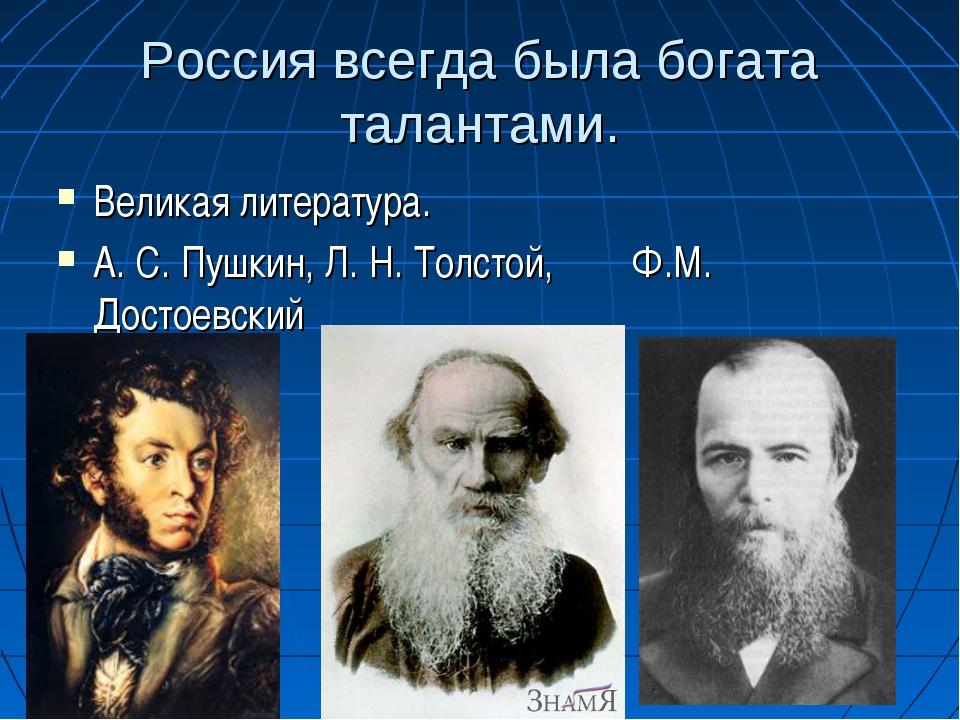 Россия всегда была богата талантами. Великая литература. А. С. Пушкин, Л. Н....