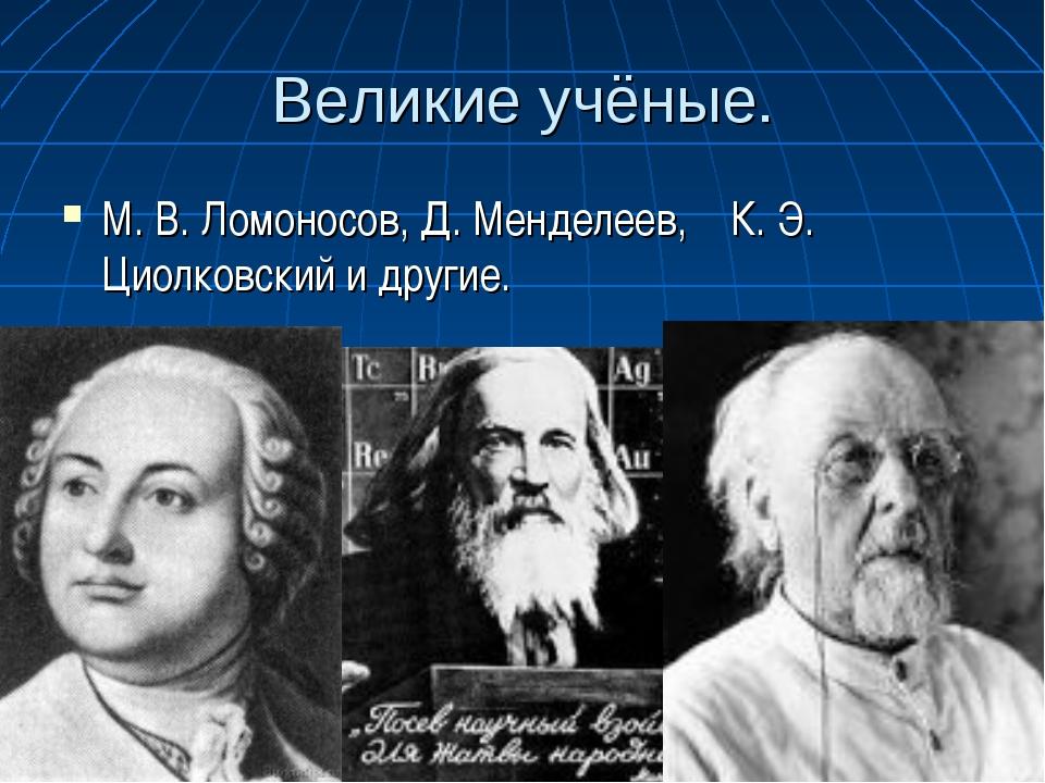 Великие учёные. М. В. Ломоносов, Д. Менделеев, К. Э. Циолковский и другие.