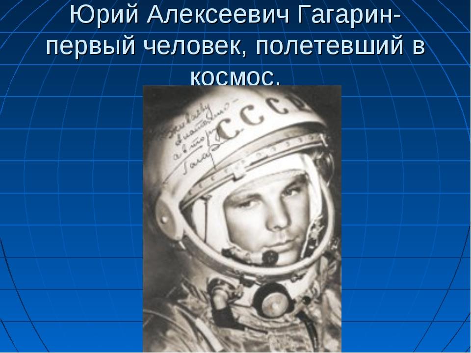 Юрий Алексеевич Гагарин- первый человек, полетевший в космос.
