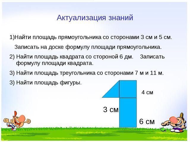 Актуализация знаний 1)Найти площадь прямоугольника со сторонами 3 см и 5 см....