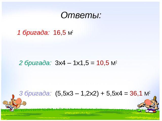 Ответы: 1 бригада: 16,5 М2 2 бригада: 3х4 – 1х1,5 = 10,5 М2 3 бригада: (5,5х3...