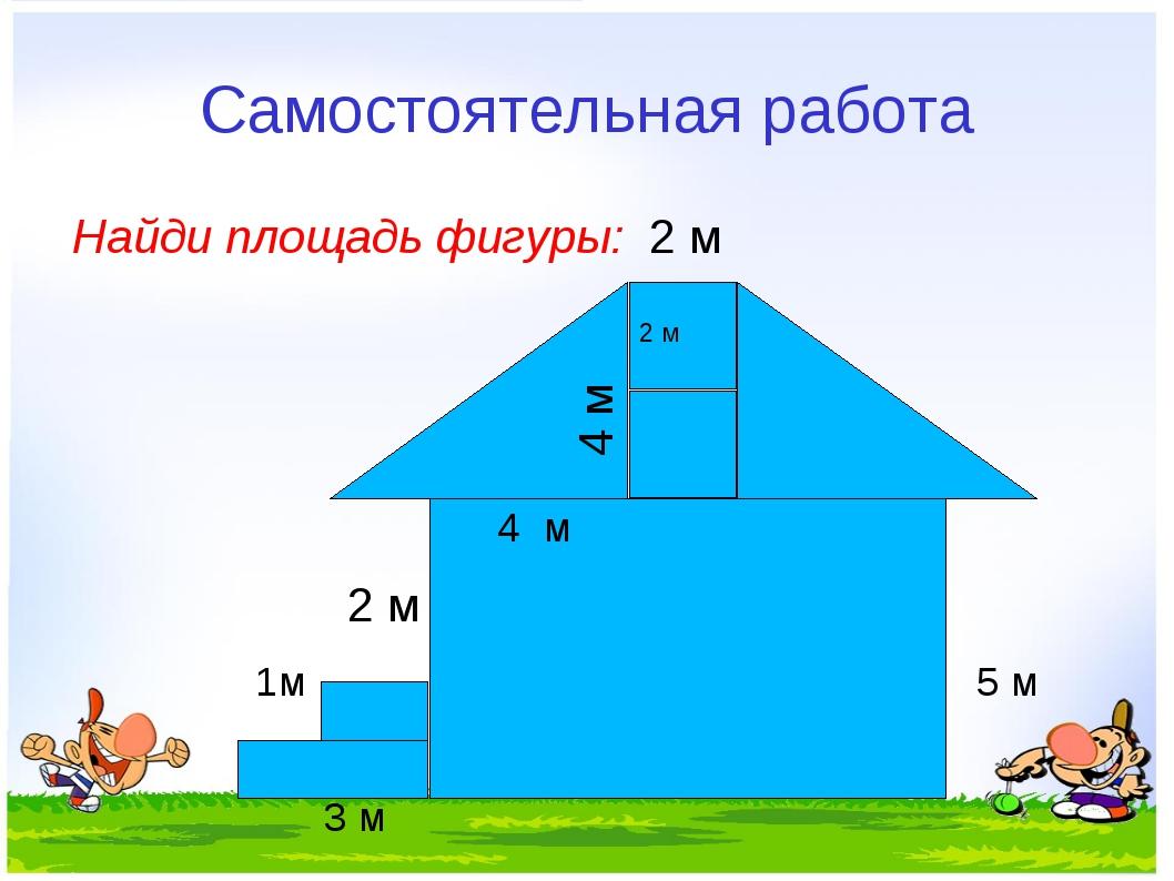 Самостоятельная работа Найди площадь фигуры: 2 м 2 м 1м 5 м 3 м 2 м 4 м 4 м