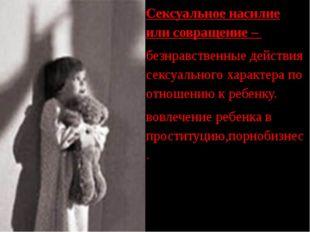 Сексуальное насилие или совращение – - безнравственные действия сексуального