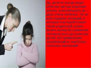 Да, дети не всегда ведут себя как чистые и кроткие ангелы, и воспитывать их