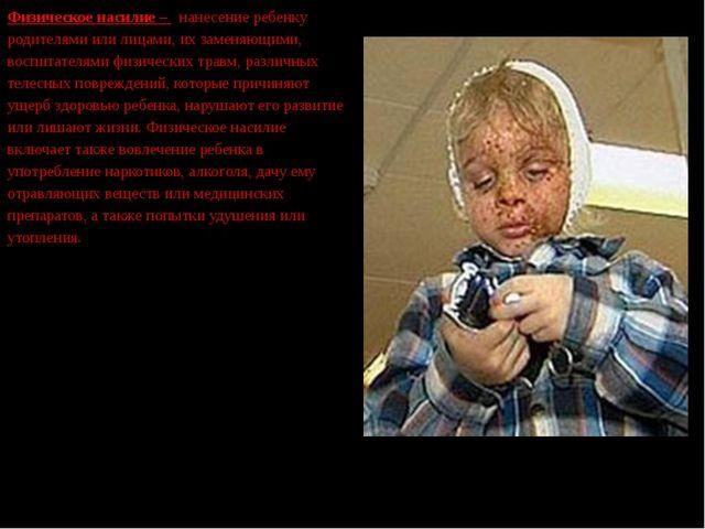 Физическое насилие – нанесение ребенку родителями или лицами, их заменяющими...