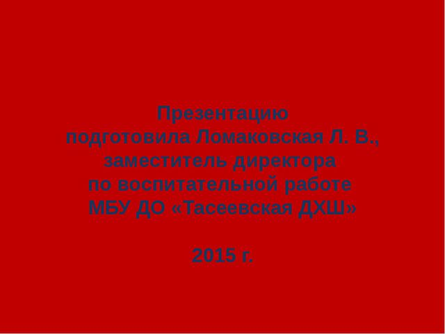 Презентацию подготовила Ломаковская Л. В., заместитель директора по воспитат...