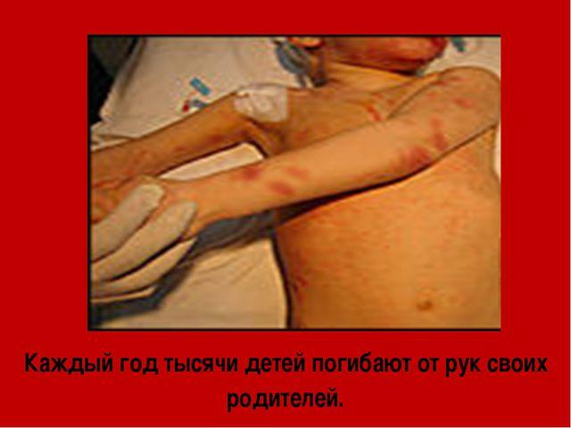 Каждый год тысячи детей погибают от рук своих родителей.