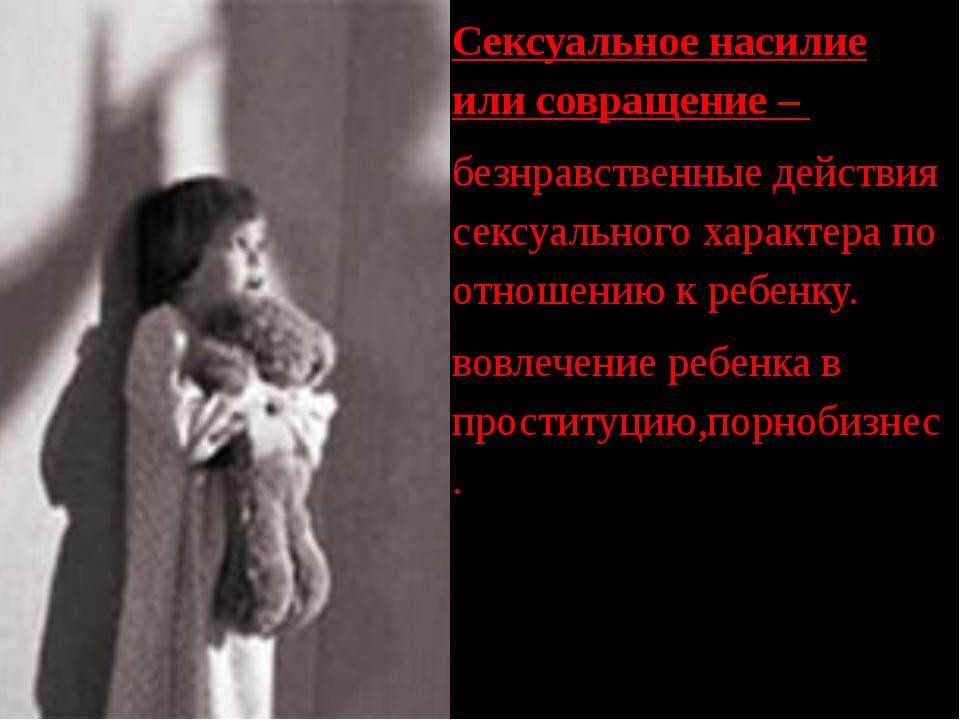Сексуальное насилие или совращение – - безнравственные действия сексуального...