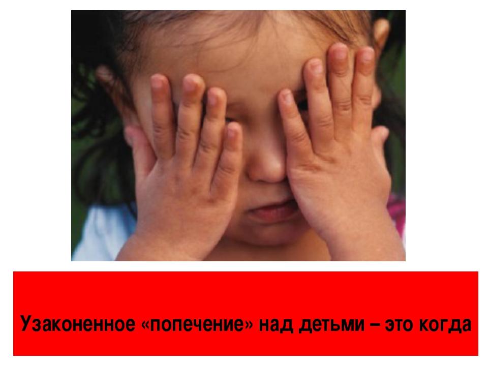 Узаконенное «попечение» над детьми – это когда