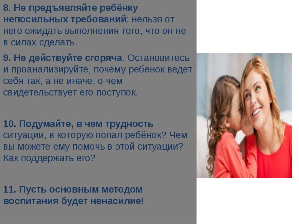 8. Не предъявляйте ребёнку непосильных требований: нельзя от него ожидать вы...