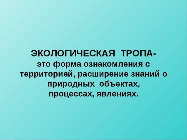 ЭКОЛОГИЧЕСКАЯ ТРОПА- это форма ознакомления с территорией, расширение знаний...
