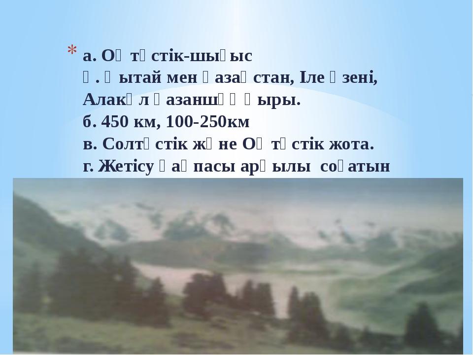 а. Оңтүстік-шығыс ә. Қытай мен қазақстан, Іле өзені, Алакөл қазаншұңқыры. б....