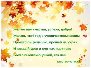 Желаю вам счастья, успеха, добра! Желаю, чтоб год с ученичеством вашим Прошёл