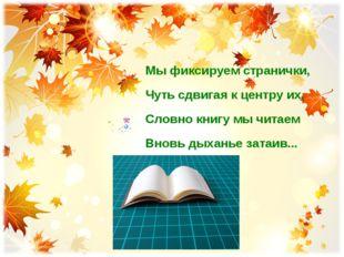 Мы фиксируем странички, Чуть сдвигая к центру их, Словно книгу мы читаем Внов