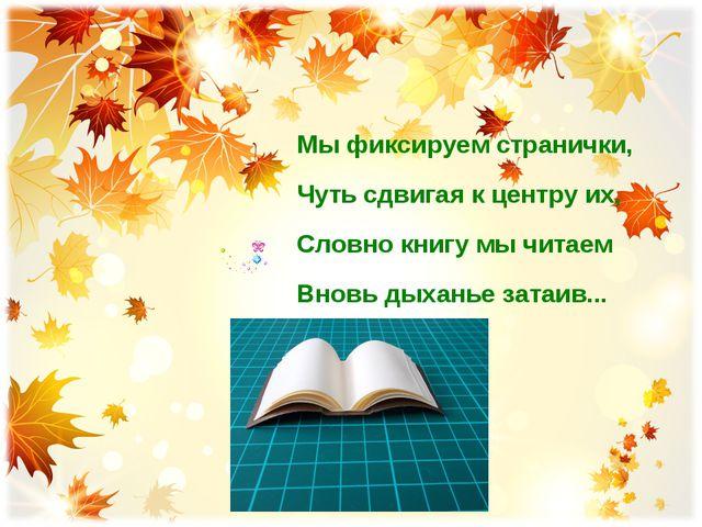 Мы фиксируем странички, Чуть сдвигая к центру их, Словно книгу мы читаем Внов...