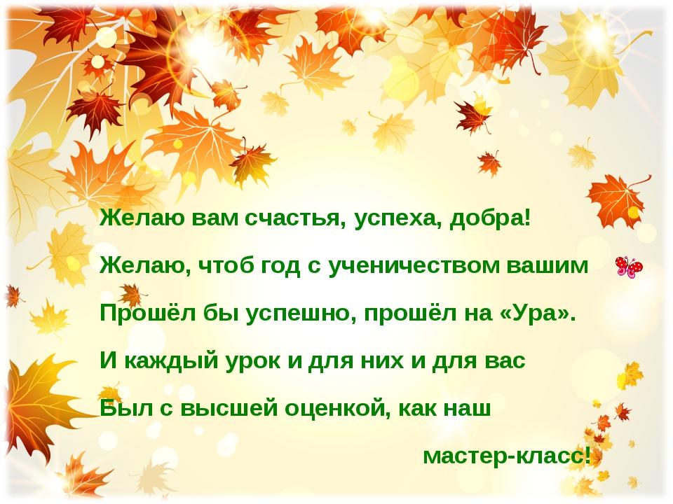 Желаю вам счастья, успеха, добра! Желаю, чтоб год с ученичеством вашим Прошёл...