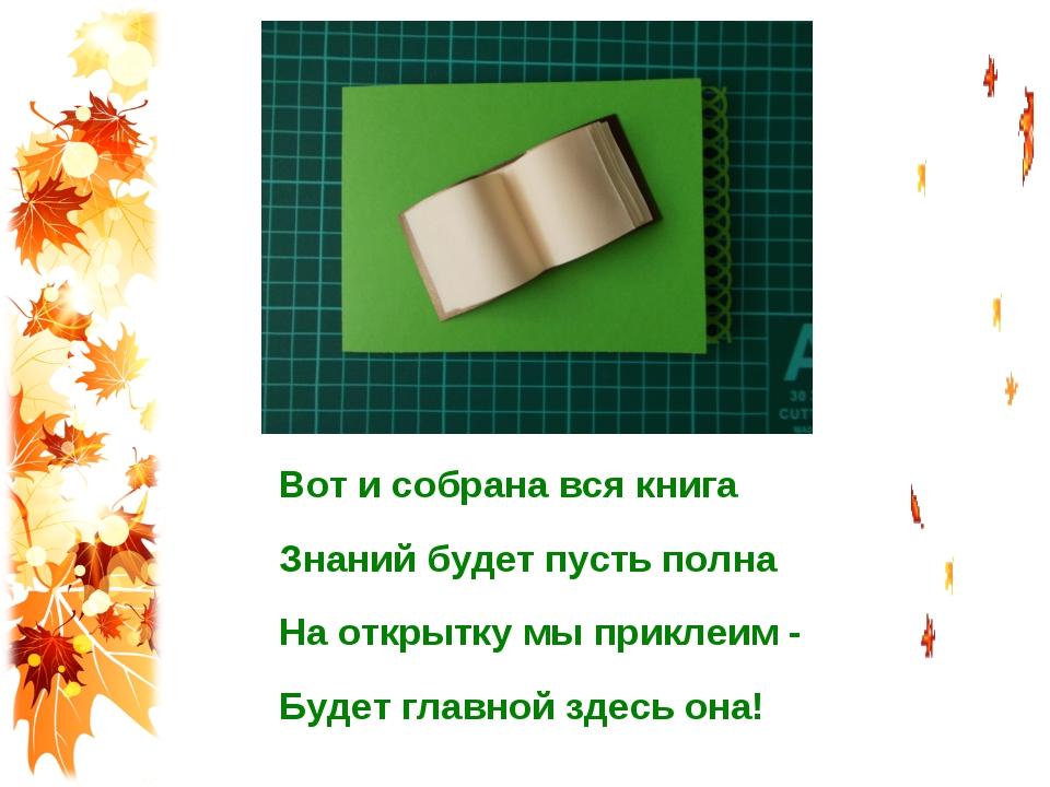 Вот и собрана вся книга Знаний будет пусть полна На открытку мы приклеим - Бу...