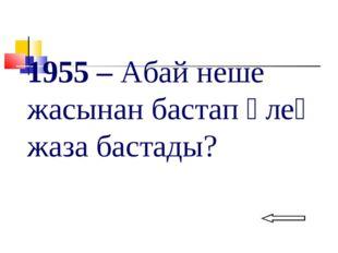 1955 – Абай неше жасынан бастап өлең жаза бастады?