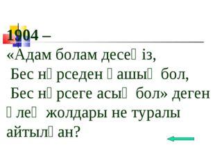 1904 – «Адам болам десеңіз, Бес нәрседен қашық бол, Бес нәрсеге асық бол» дег
