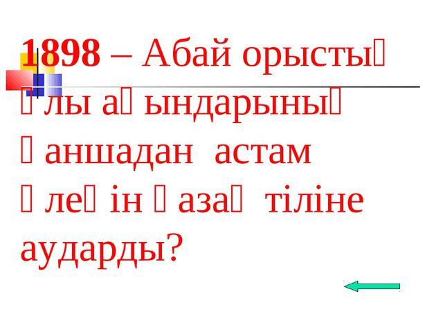 1898 – Абай орыстың ұлы ақындарының қаншадан астам өлеңін қазақ тіліне аударды?