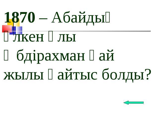 1870 – Абайдың үлкен ұлы Әбдірахман қай жылы қайтыс болды?