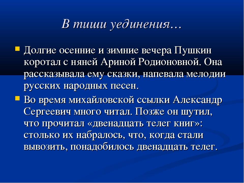В тиши уединения… Долгие осенние и зимние вечера Пушкин коротал с няней Арино...