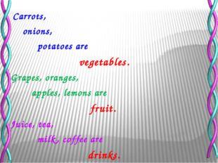 Carrots, onions, potatoes are vegetables. Grapes, oranges, apples, lemons ar