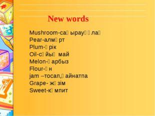 New words Mushroom-саңырауқұлақ Pear-алмұрт Plum-өрік Oil-сұйық май Melon-қа
