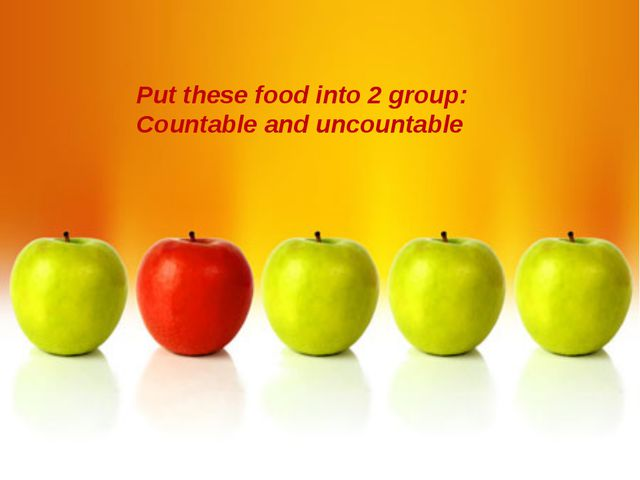 Put these food into 2 group: Countable and uncountable