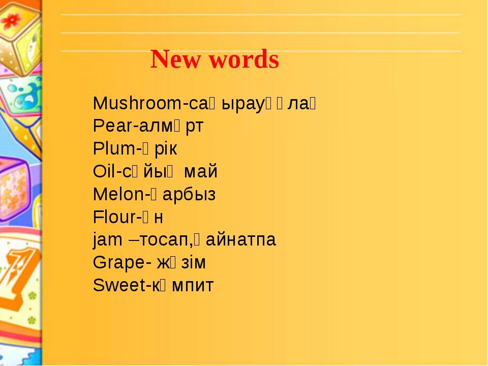 New words Mushroom-саңырауқұлақ Pear-алмұрт Plum-өрік Oil-сұйық май Melon-қа...