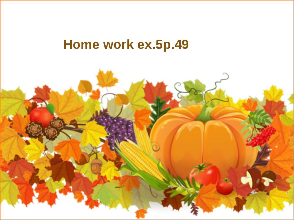 Home work ex.5p.49