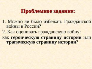 Проблемное задание: 1. Можно ли было избежать Гражданской войны в России? 2.
