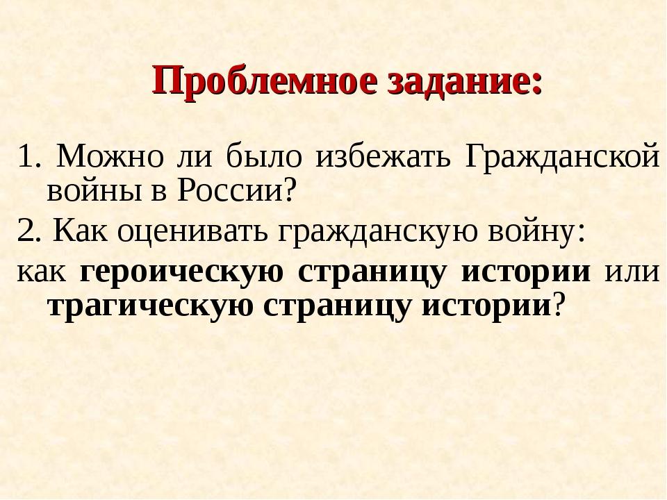 Проблемное задание: 1. Можно ли было избежать Гражданской войны в России? 2....