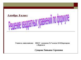Алгебра 8 класс Учитель математики МБОУ гимназия №7 имени В.М.Воронцова г.Вор