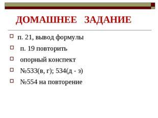 ДОМАШНЕЕ ЗАДАНИЕ п. 21, вывод формулы п. 19 повторить №533(в, г); 534(д - з)